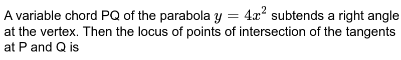 A variable chord PQ of the parabola `y=4x^(2)` subtends a right angle at the vertex. Then the locus of points of intersection of the tangents at P and Q is