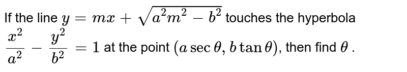 If the line `y = mx + sqrt(a^(2)m^(2) - b^(2)) ` touches  the hyperbola `x^(2)/a^(2) - y^(2)/b^(2) = 1` at the point `(a sec theta, b tan theta)`, then find `theta` .