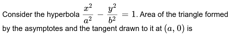 Consider the hyperbola `x^(2)/a^(2) - y^(2)/b^(2) = 1`. Area of the triangle formed by the asymptotes and the tangent drawn to it at `(a, 0)` is