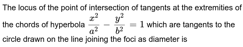 The locus of the point of intersection of tangents at the extremities of the chords of hyperbola `x^(2)/a^(2) - y^(2)/b^(2) = 1` which are tangents to the circle drawn on the line joining the foci as diameter is