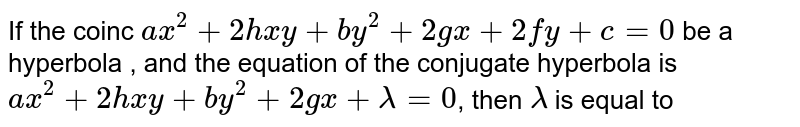 If  the coinc `ax^(2) + 2hxy + by^(2) + 2gx + 2fy + c = 0 ` be a hyperbola , and the equation of the conjugate hyperbola is `ax^(2) + 2hxy + by^(2) + 2gx + lambda = 0 `, then `lambda` is equal to