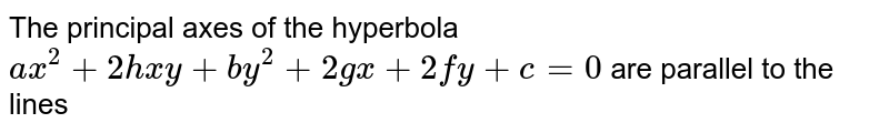 The principal axes of the hyperbola `ax^(2) + 2hxy + by^(2) + 2gx + 2fy + c = 0 ` are parallel to the lines