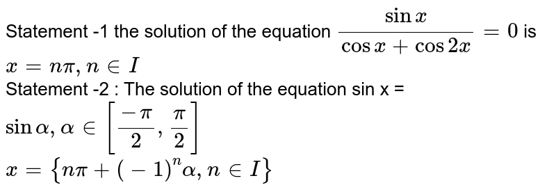 Statement -1 the solution  of the equation  `(sin x)/(cos x + cos 2x)=0` is `x=n pi, n in I` <br> Statement -2 : The solution of the equation sin x = `sin alpha , alpha in [(-pi)/(2),(pi)/(2)]`  <br> `x={npi+(-1)^(n)alpha,n in I}`