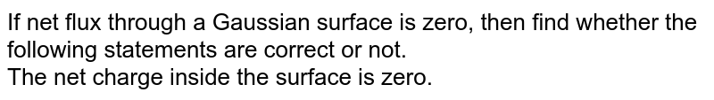 If net flux through a Gaussian surface is zero, then find whether the following statements are correct or not. <br> The net charge inside the surface is zero.