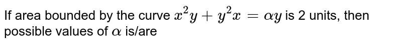 If area bounded by the curve `x^(2)y+y^(2)x=alpha y` is 2 units, then possible values of `alpha` is/are
