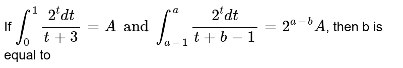 If `int_(0)^(1)(2^(t)dt)/(t+3)=A and int_(a-1)^(a)(2^(t)dt)/(t+b)=2^(a-b)A`, then b is equal to
