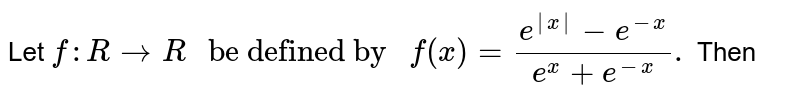 """Let `f:R rarr R"""" be defined by """"f(x)=(e^(