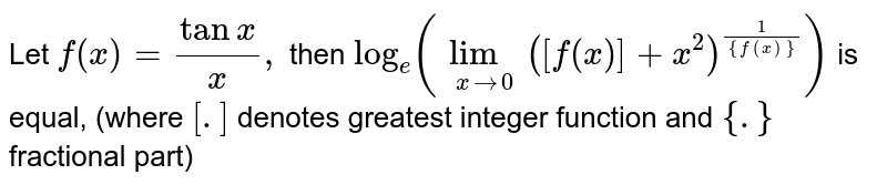 Let `f(x)=(tanx)/(x),` then `log_(e)(lim_(xrarr0)([f(x)]+x^(2))^((1)/({f(x)})))` is equal, (where `[.]` denotes greatest integer function and `{.}` fractional part)