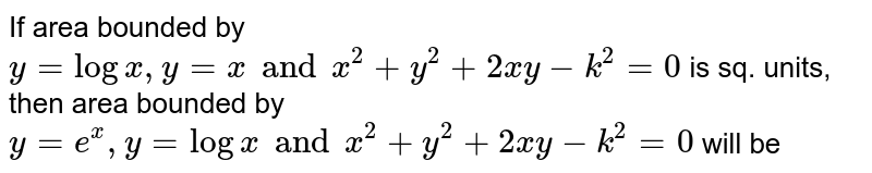If area bounded by `y=logx, y = x and x^(2)+y^(2)+2xy-k^(2)=0` is sq. units, then area bounded by `y=e^(x),y=log x and x^(2)+y^(2)+2xy-k^(2)=0` will be