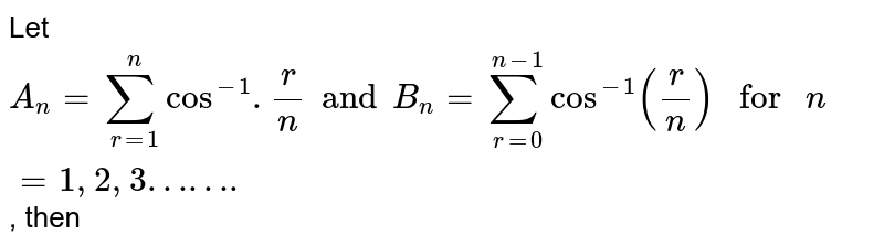 """Let `A_(n)=sum_(r=1)^(n)cos^(-1).(r )/(n) and B_(n)=sum_(r=0)^(n-1)cos^(-1)((r )/(n))"""" for """"n=1, 2, 3"""