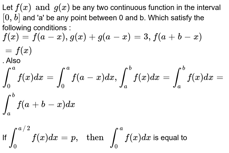 """Let `f(x) and g(x)` be any two continuous function in the interval `[0, b]` and 'a' be any point between 0 and b. Which satisfy the following conditions : `f(x)=f(a-x), g(x)+g(a-x)=3, f(a+b-x)=f(x)`. Also `int_(0)^(a)f(x)dx=int_(0)^(a)f(a-x)dx, int_(a)^(b)f(x)dx=int_(a)^(b)f(x)dx=int_(a)^(b)f(a+b-x)dx`  <br> If `int_(0)^(a//2)f(x)dx=p,"""" then """"int_(0)^(a)f(x)dx` is equal to"""