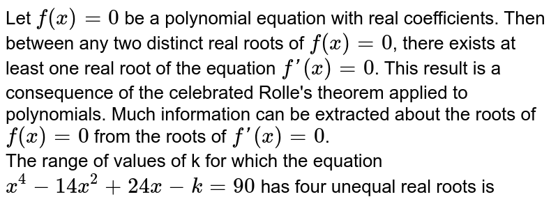 Let `f(x)=0` be a polynomial equation with real coefficients. Then between any two distinct real roots of `f(x)=0`, there exists at least one real root of the equation `f'(x)=0`. This result is a consequence of the celebrated Rolle's theorem applied to polynomials. Much information can be extracted about the roots of `f(x)=0` from the roots of `f'(x)=0`. <br> The range of values of k for which the equation `x^(4)-14x^(2)+24x-k=90` has four unequal real roots is