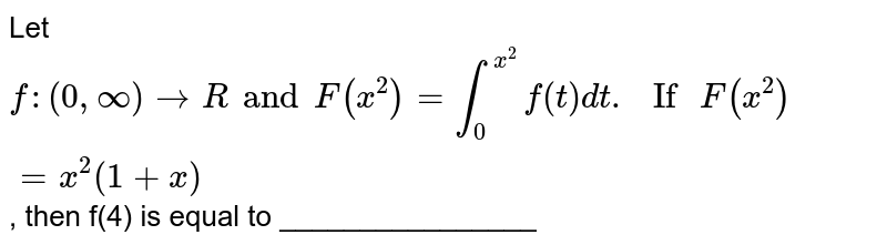 """Let `f:(0, oo) rarr R and F(x^(2))=int_(0)^(x^(2))f(t)dt. """" If """"F(x^(2))=x^(2)(1+x)`, then f(4) is equal to ________________"""
