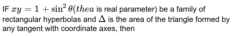 IF `xy =1 + sin ^(2) theta (thea` is real parameter) be a family of rectangular hyperbolas and `Delta` is the area of the triangle formed by any tangent with coordinate axes, then