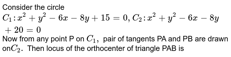 Consider the circle `C_(1):x ^(2) +y ^(2) -6x - 8y + 15=0, C_(2) : x ^(2) + y ^(2) - 6x - 8y + 20 =0` Now from any point P on `C_(1),` pair of tangents PA and PB are drawn on`C_(2).` Then locus of the orthocenter of triangle PAB is