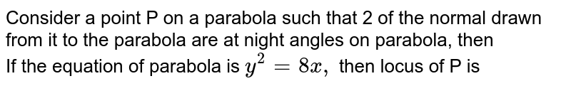 Consider a point P on a parabola such that 2 of the normal drawn from it to the parabola are at night angles on parabola, then <br> If the equation of parabola is `y ^(2) =8x,` then locus of P is