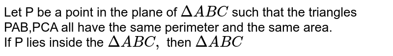 Let P be a point in the plane of `Delta ABC` such that the triangles PAB,PCA all have the same perimeter and the same area. <br> If P lies inside the `Delta ABC,` then `Delta ABC`