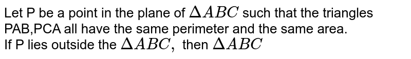 Let P be a point in the plane of `Delta ABC` such that the triangles PAB,PCA all have the same perimeter and the same area. <br> If P lies outside the `Delta ABC, ` then `Delta ABC`