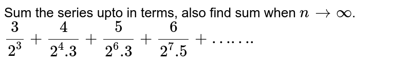 Sum the series upto in terms, also find sum when `n to oo`. <br> `(3)/(2^(3))+(4)/(2^(4).3)+(5)/(2^(6).3)+(6)/(2^(7).5)+