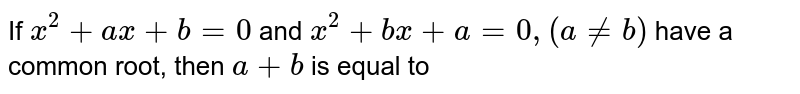 If `x^(2)+ax+b=0` and `x^(2)+bx+a=0,(a ne b)` have a common root, then `a+b` is equal to