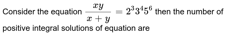 Consider the equation `(xy)/(x+y)=2^(3)3^(4)5^(6)` then the number of positive integral solutions of equation are