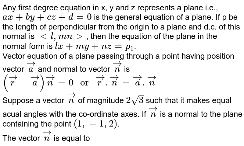 """Any first degree equation in x, y and z represents a plane i.e., `ax+by+cz+d=0` is the general equation of a plane. If p be the length of perpendicular from the origin to a plane and d.c. of this normal is `lt l, m n gt`, then the equation of the plane in the normal form is `lx+my+nz=p_(1)`. <br> Vector equation of a plane passing through a point having position vector `vec(a)` and normal to vector `vec(n)` is <br> `(vec(r)-vec(a))vec(n)=0"""" or """"vec(r).vec(n)=vec(a).vec(n)` <br> Suppose a vector `vec(n)` of magnitude `2sqrt(3)` such that it makes equal acual angles with the co-ordinate axes. If `vec(n)` is a normal to the plane containing the point `(1,-1,2)`. <br> The vector `vec(n)` is equal to"""