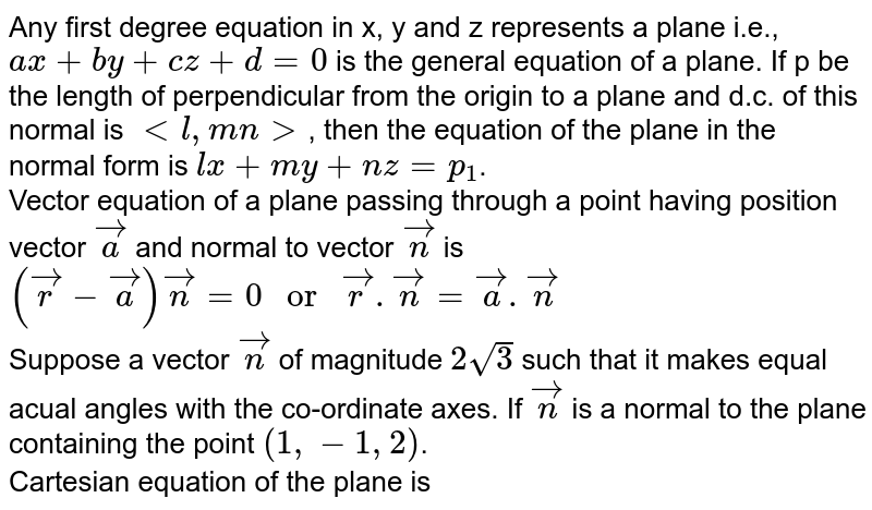 """Any first degree equation in x, y and z represents a plane i.e., `ax+by+cz+d=0` is the general equation of a plane. If p be the length of perpendicular from the origin to a plane and d.c. of this normal is `lt l, m n gt`, then the equation of the plane in the normal form is `lx+my+nz=p_(1)`. <br> Vector equation of a plane passing through a point having position vector `vec(a)` and normal to vector `vec(n)` is <br> `(vec(r)-vec(a))vec(n)=0"""" or """"vec(r).vec(n)=vec(a).vec(n)` <br> Suppose a vector `vec(n)` of magnitude `2sqrt(3)` such that it makes equal acual angles with the co-ordinate axes. If `vec(n)` is a normal to the plane containing the point `(1,-1,2)`. <br> Cartesian equation of the plane is"""
