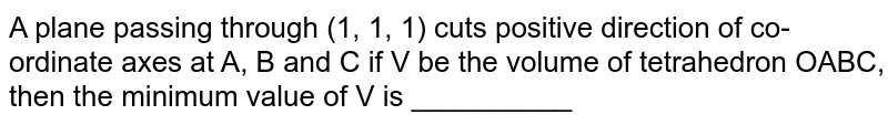 A plane passing through (1,  1, 1) cuts positive direction of co-ordinate axes at A, B and C if V be the volume of tetrahedron OABC, then the minimum value of V is __________