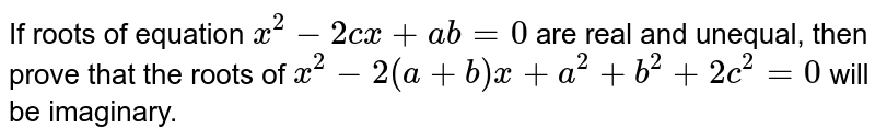 If roots of equation `x^2-2c x+a b=0` are real and unequal, then prove that the roots of `x^2-2(a+b)x+a^2+b^2+2c^2=0` will be imaginary.