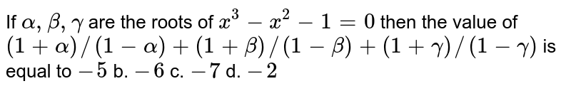 If `alpha,beta,gamma` are the roots of `x^3-x^2-1=0` then the value of `(1+alpha)//(1-alpha)+(1+beta)//(1-beta)+(1+gamma)//(1-gamma)` is equal to `-5` b. `-6`  c. `-7` d. `-2`