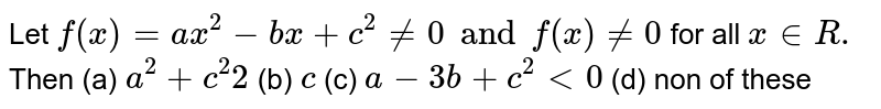 Let `f(x)=ax^2-bx+c^2 != 0 and f(x) != 0` for all `x in R.` Then (a) `a^2+c^2 2` (b) `c` (c) `a-3b+c^2 < 0` (d) non of these