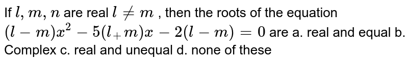 If `l ,m ,n` are real `l!=m` , then the roots of the equation   `(l-m)x^2-5(l_+m)x-2(l-m)=0` are a. real and equal b.   Complex c. real and unequal d.   none of these