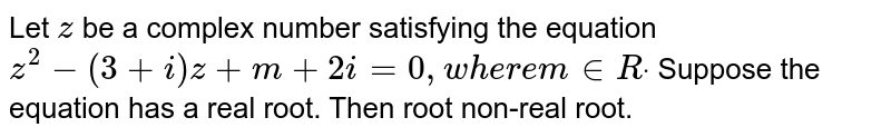 Let `z` be a complex number satisfying the equation `z^2-(3+i)z+m+2i=0,w h e r em in  Rdot` Suppose the equation has a real root. Then root non-real root.