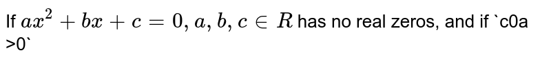 If `a x^2+b x+c=0,a ,b ,c in  R` has no real zeros, and if `c<o` , then which of the following is true?  `a<0`   `a+b+c >0`   `a >0`