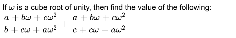 If `omega` is a cube root of unity, then find the value of the following: `(a+bomega+comega^2)/(b+comega+aomega^2)+(a+bomega+comega^2)/(c+comega+aomega^2)`