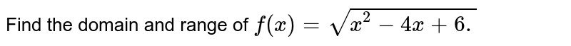 Find the domain and range of `f(x)=sqrt(x^2-4x+6.)`