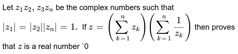 Let `z_1z_2, z_3 z_n` be the complex numbers such that `|z_1|=|z_2||z_n|=1.` If `z=(sum_(k=1)^n z_k)(sum_(k=1)^n1/(z_k))`  then proves that `z` is a real number `0<zlt=n^2`