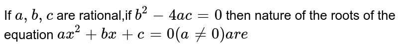 If `a,b,c` are rational,if `b^(2)-4ac=0` then nature of the roots of the equation `ax^(2)+bx+c=0(a!=0) are `