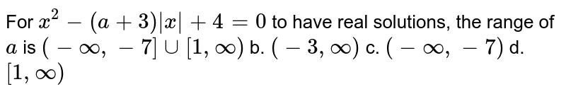 For `x^2-(a+3)|x|+4=0` to have real solutions, the range of `a` is `(-oo,-7]uu[1,oo)` b. `(-3,oo)`  c. `(-oo,-7)` d. `[1,oo)`