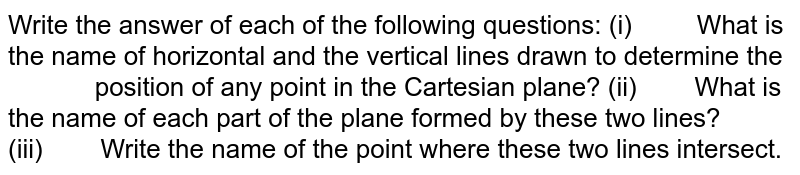 Write the answer of each of the   following questions: (i) What   is the name of horizontal and the vertical lines drawn to determine the  position   of any point in the Cartesian plane? (ii) What   is the name of each part of the plane formed by these two lines? (iii) Write   the name of the point where these two lines intersect.
