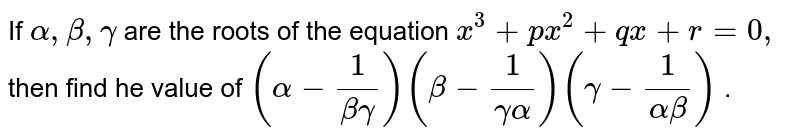 If `alpha,beta,gamma` are the roots of the equation `x^3+p x^2+q x+r=0,` then find he value of `(alpha-1/(betagamma))(beta-1/(gammaalpha))(gamma-1/(alphabeta))` .