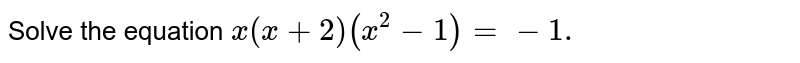 Solve the equation `x(x+2)(x^2-1)=-1.`