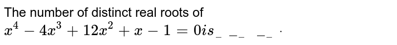 The number of distinct real roots of `x^4-4x^3+12 x^2+x-1=0i s________dot`