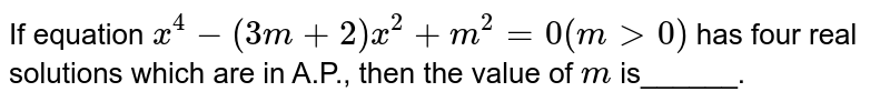 If equation `x^4-(3m+2)x^2+m^2=0(m >0)` has four real solutions which are in A.P., then the value of `m` is______.