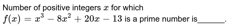 Number of positive integers `x` for which `f(x)=x^3-8x^2+20 x-13` is a prime number is______.