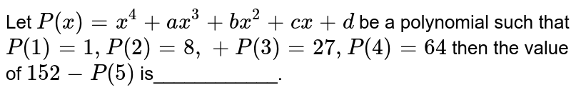 Let `P(x)=x^4+a x^3+b x^2+c x+d` be a polynomial such that `P(1)=1,P(2)=8,+P(3)=27 ,P(4)=64` then the value of `152-P(5)` is____________.