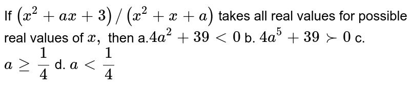 If `(x^2+a x+3)//(x^2+x+a)` takes all real values for possible real values of `x ,` then  a.`4a^2+39<0` b. `4a^5+39 >-0`  c. `ageq1/4` d. `a<1/4`
