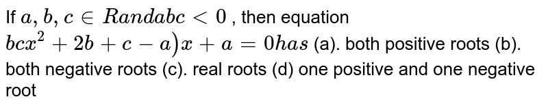 If `a ,b ,c in  R` `a n d` `a b c<0` , then equation `b c x^2+(2b+c-a)x+a=0` `h a s`  (a).   both positive roots (b).    both negative roots (c).   real roots (d)    one positive and one negative root