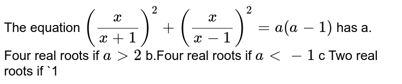 The equation `(x/(x+1))^2+(x/(x-1))^2=a(a-1)` has  a. Four real roots if `a >2`    b.Four real roots if `a<-1`    c Two real roots if `1<a<2`  d . no real roots if `a<-1`