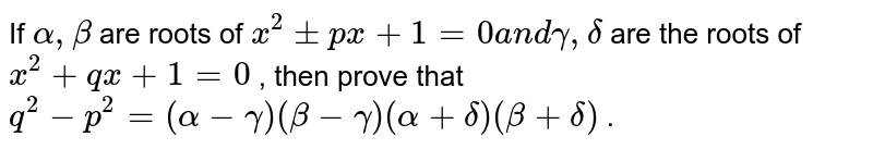 If `alpha,beta` are roots of `x^2+-p x+1=0a n dgamma,delta` are the roots of `x^2+q x+1=0` , then prove that `q^2-p^2=(alpha-gamma)(beta-gamma)(alpha+delta)(beta+delta)` .